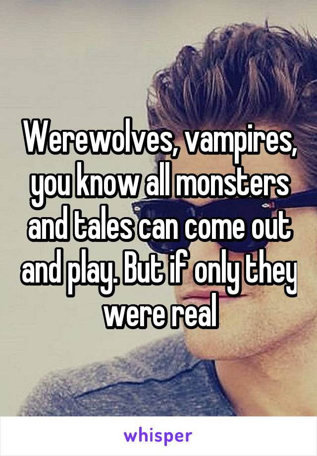 Werewolves, vampires, you know all monsters and tales can come out and play. But if only they were real