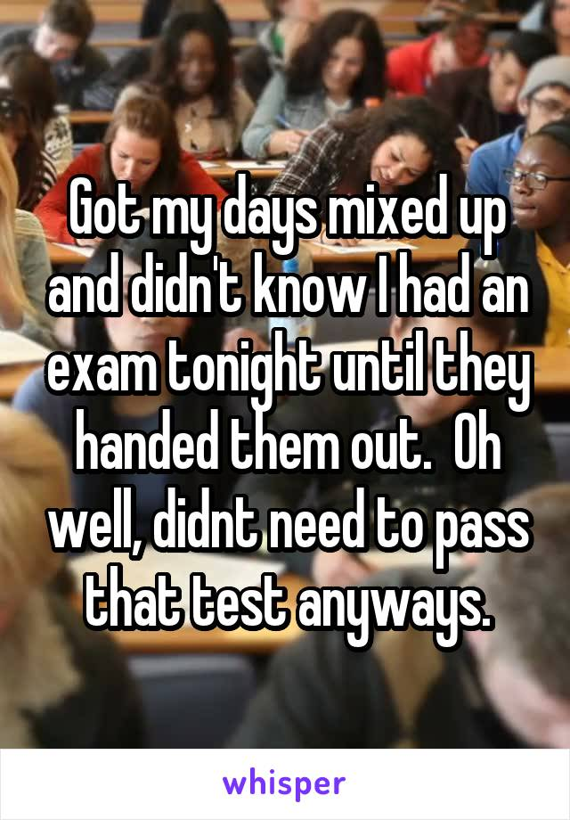 Got my days mixed up and didn't know I had an exam tonight until they handed them out.  Oh well, didnt need to pass that test anyways.