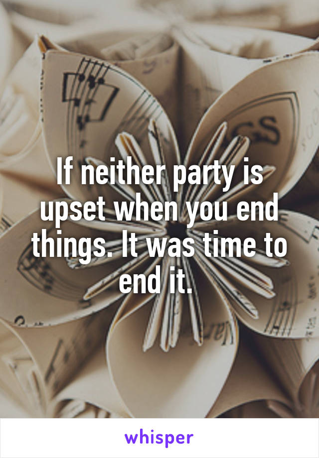 If neither party is upset when you end things. It was time to end it.