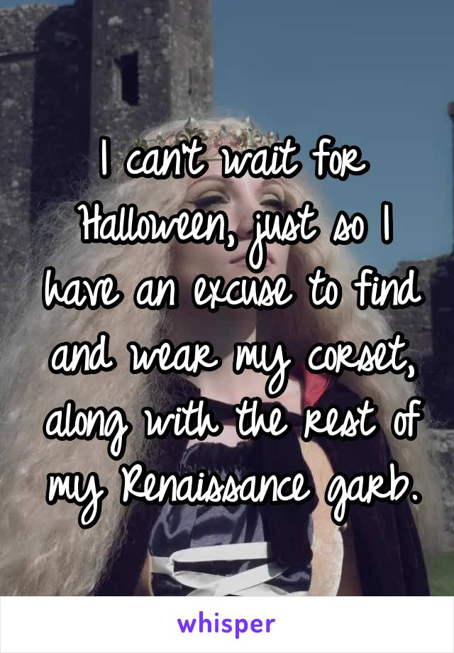 I can't wait for Halloween, just so I have an excuse to find and wear my corset, along with the rest of my Renaissance garb.