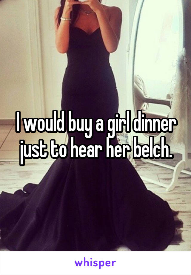 I would buy a girl dinner just to hear her belch.