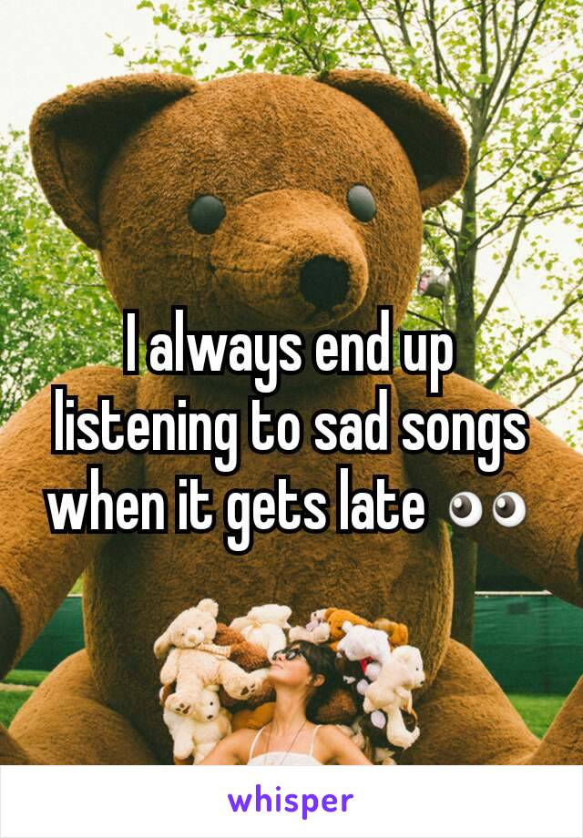 I always end up listening to sad songs when it gets late 👀