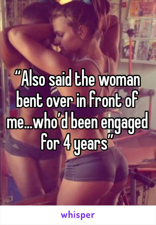 """""""Also said the woman bent over in front of me...who'd been engaged for 4 years"""""""