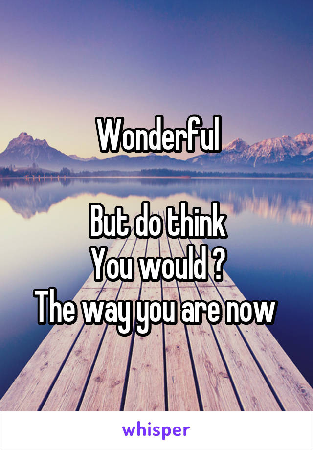Wonderful  But do think You would ? The way you are now