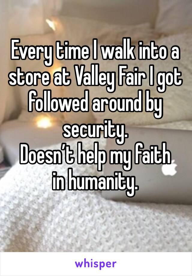 Every time I walk into a store at Valley Fair I got followed around by security.  Doesn't help my faith in humanity.
