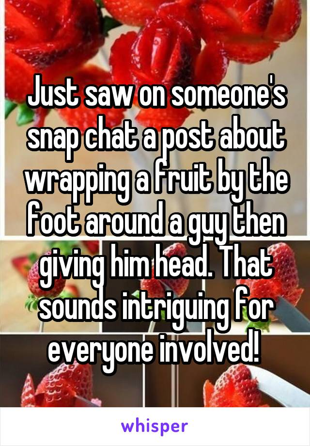 Just saw on someone's snap chat a post about wrapping a fruit by the foot around a guy then giving him head. That sounds intriguing for everyone involved!