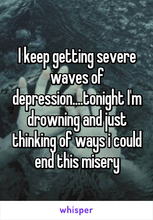 I keep getting severe waves of depression....tonight I'm drowning and just thinking of ways i could end this misery