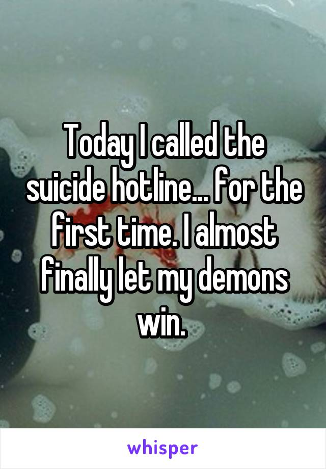 Today I called the suicide hotline... for the first time. I almost finally let my demons win.