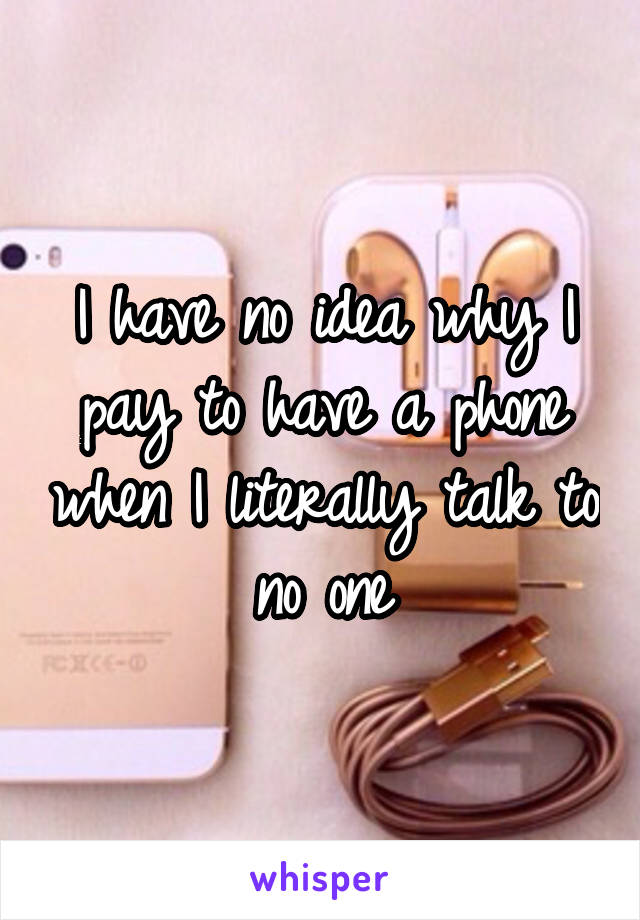 I have no idea why I pay to have a phone when I literally talk to no one