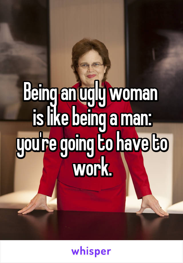 Being an ugly woman  is like being a man: you're going to have to work.