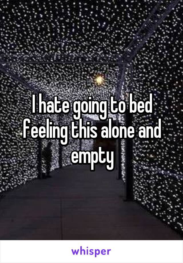 I hate going to bed feeling this alone and empty