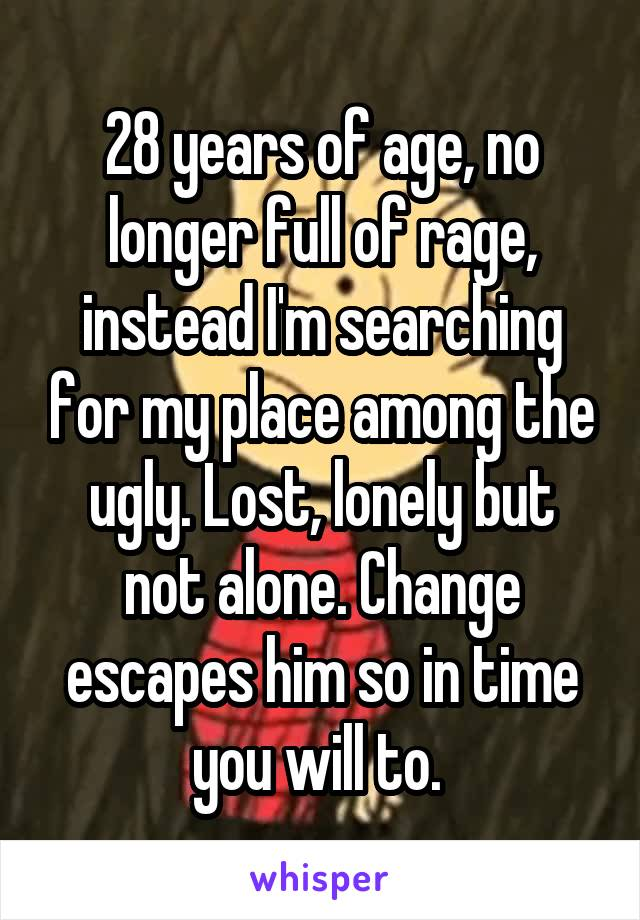 28 years of age, no longer full of rage, instead I'm searching for my place among the ugly. Lost, lonely but not alone. Change escapes him so in time you will to.