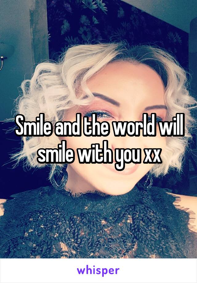 Smile and the world will smile with you xx