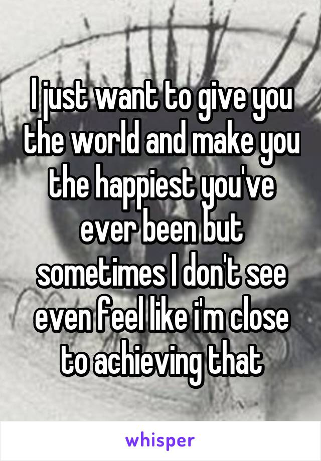 I just want to give you the world and make you the happiest you've ever been but sometimes I don't see even feel like i'm close to achieving that