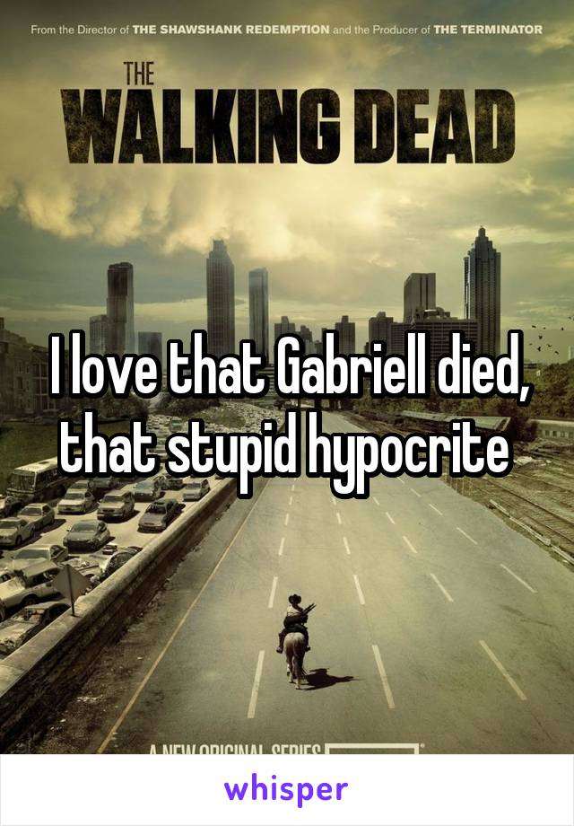 I love that Gabriell died, that stupid hypocrite