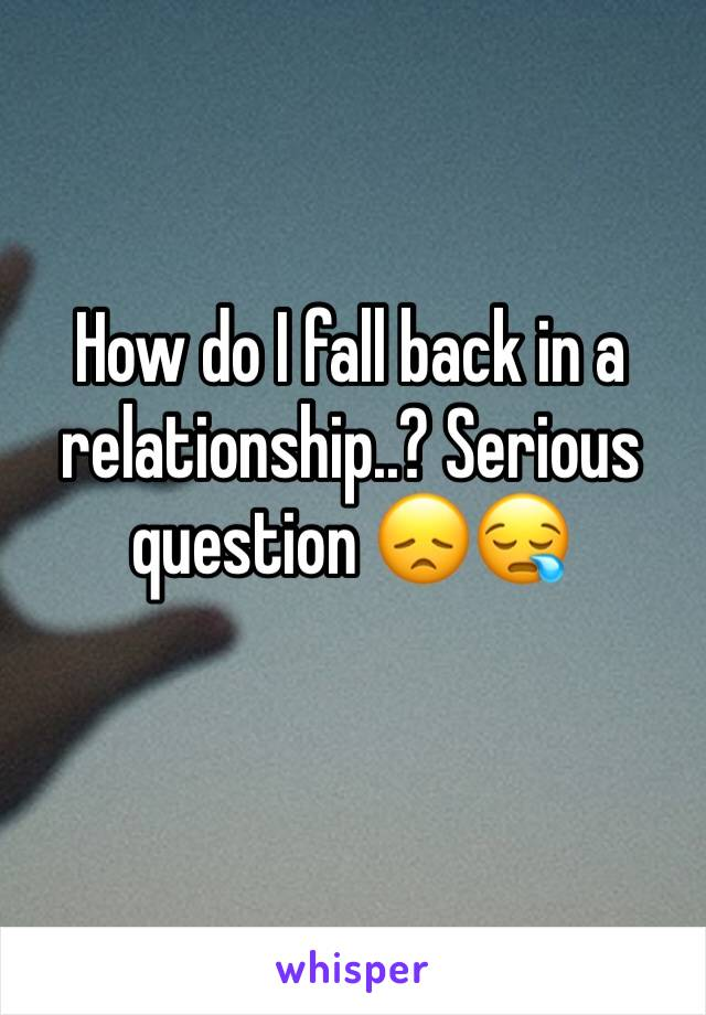 How do I fall back in a relationship..? Serious question 😞😪