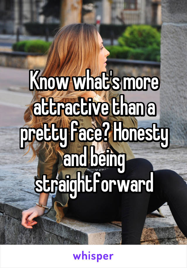 Know what's more attractive than a pretty face? Honesty and being straightforward