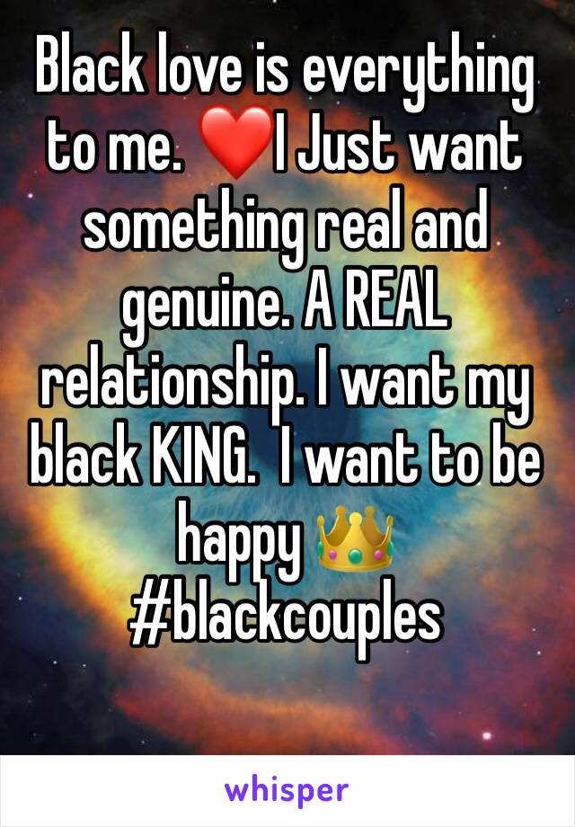 Black love is everything to me. ❤️I Just want something real and genuine. A REAL relationship. I want my black KING.  I want to be happy 👑 #blackcouples