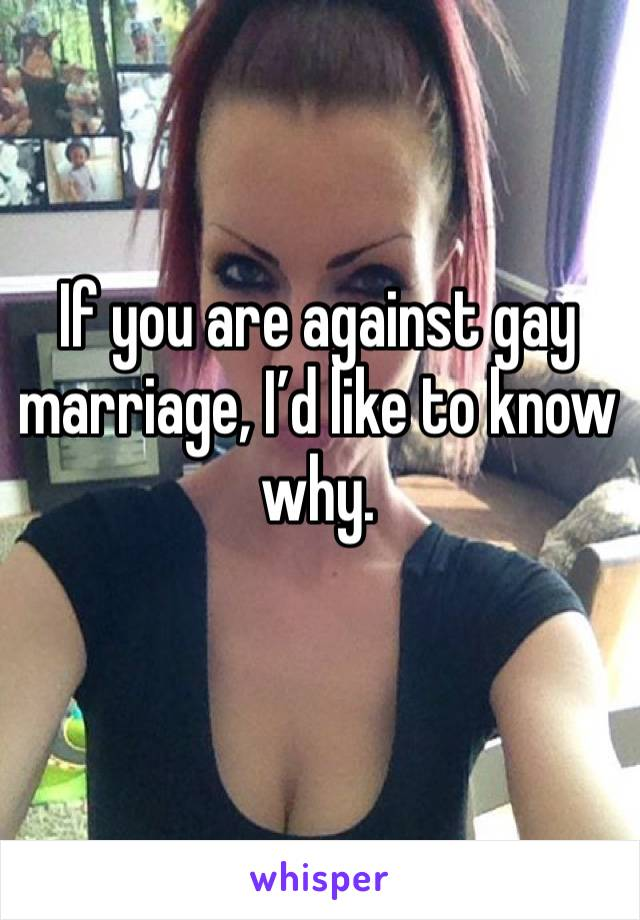 If you are against gay marriage, I'd like to know why.