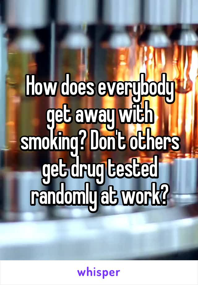 How does everybody get away with smoking? Don't others get drug tested randomly at work?