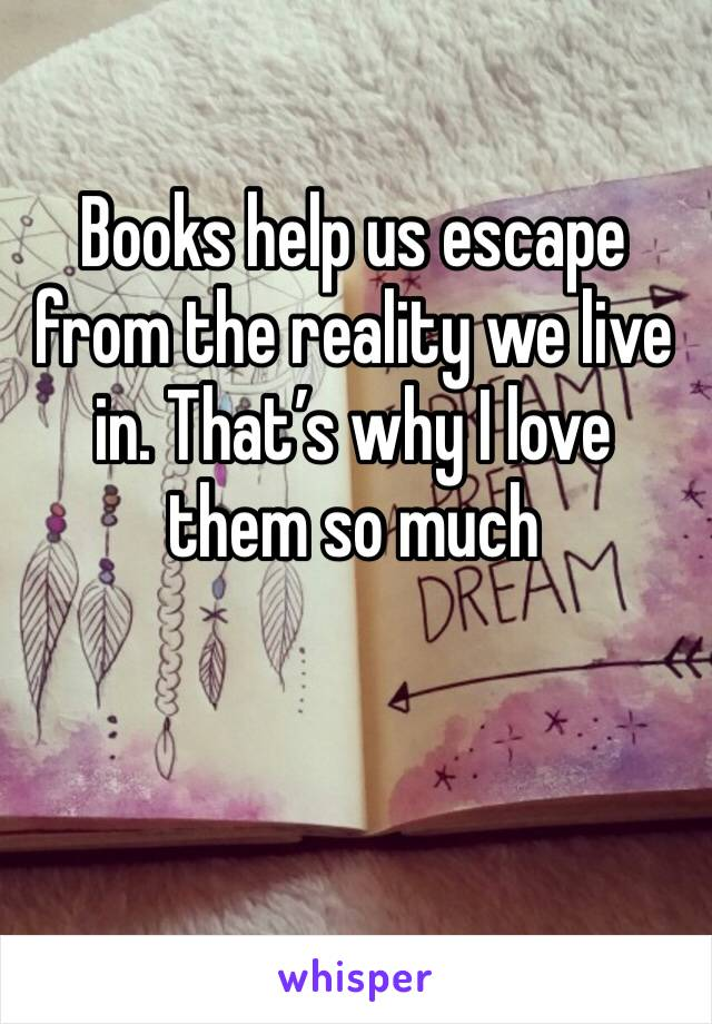Books help us escape from the reality we live in. That's why I love them so much