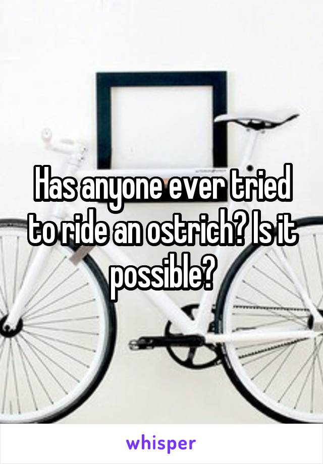 Has anyone ever tried to ride an ostrich? Is it possible?
