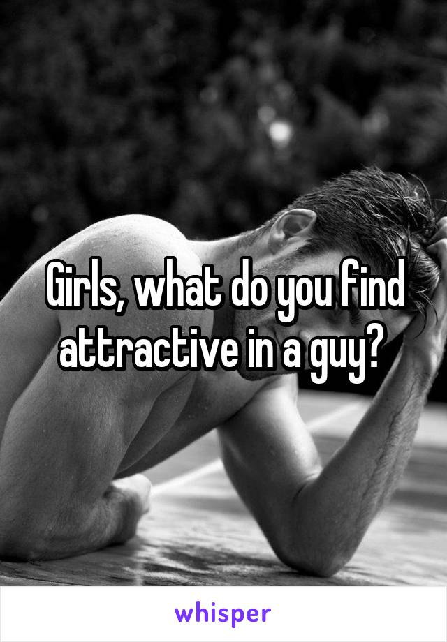 Girls, what do you find attractive in a guy?