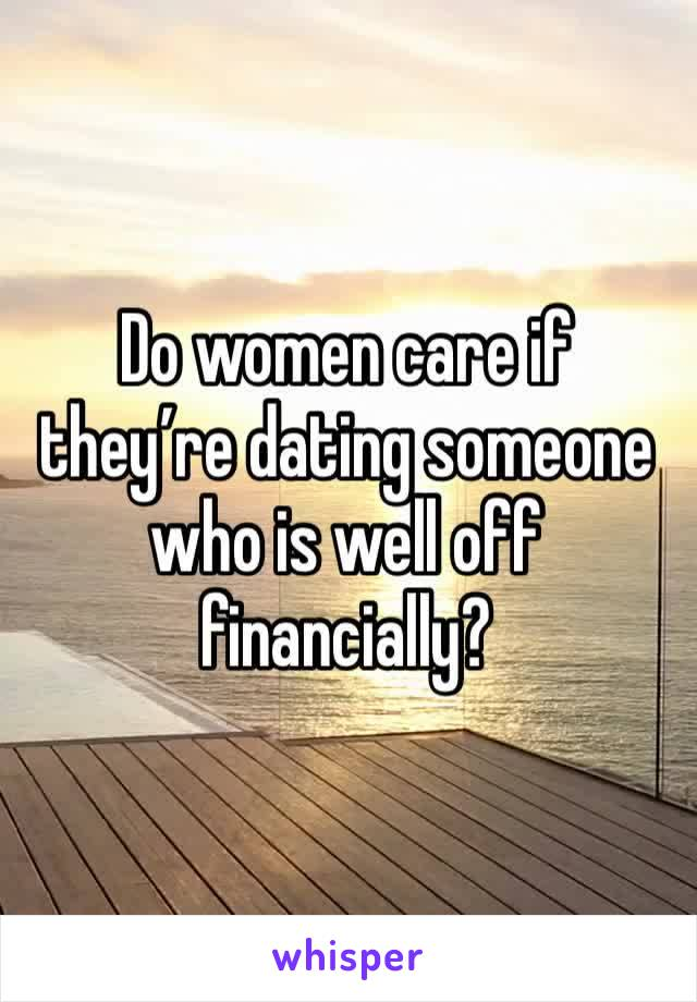 Do women care if they're dating someone who is well off financially?
