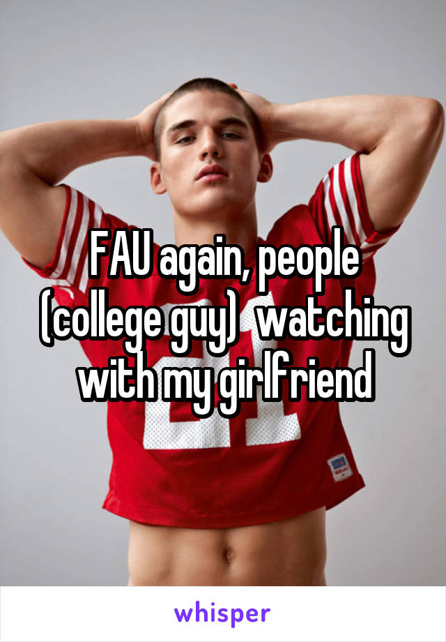 FAU again, people (college guy)  watching with my girlfriend