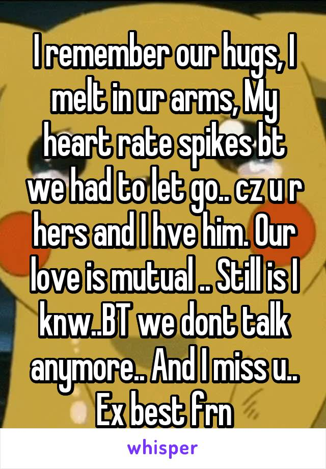 I remember our hugs, I melt in ur arms, My heart rate spikes bt we had to let go.. cz u r hers and I hve him. Our love is mutual .. Still is I knw..BT we dont talk anymore.. And I miss u.. Ex best frn