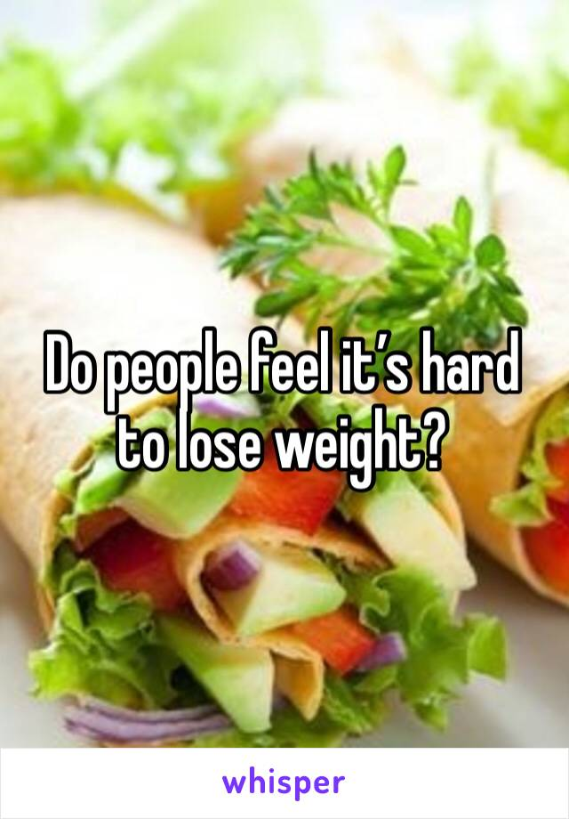 Do people feel it's hard to lose weight?