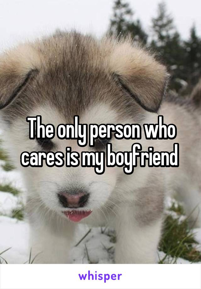 The only person who cares is my boyfriend