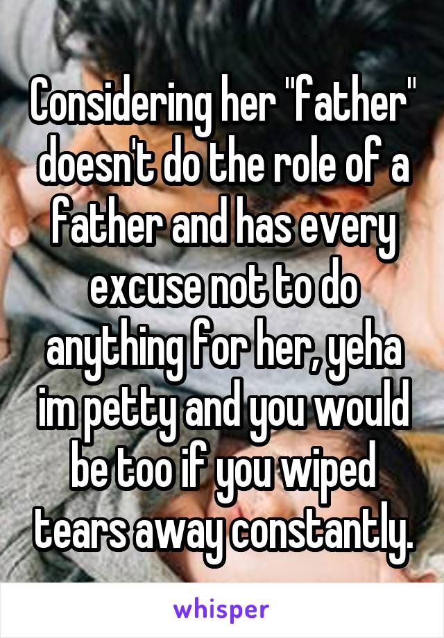 "Considering her ""father"" doesn't do the role of a father and has every excuse not to do anything for her, yeha im petty and you would be too if you wiped tears away constantly."