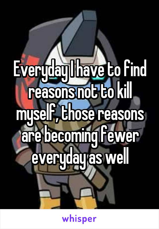 Everyday I have to find reasons not to kill myself, those reasons are becoming fewer everyday as well