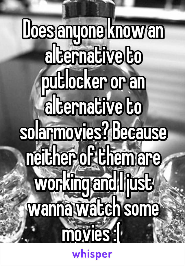 Does anyone know an alternative to putlocker or an alternative to solarmovies? Because neither of them are working and I just wanna watch some movies :(