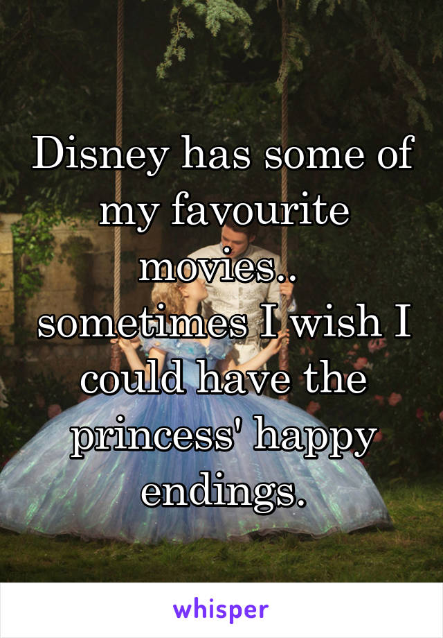 Disney has some of my favourite movies..  sometimes I wish I could have the princess' happy endings.