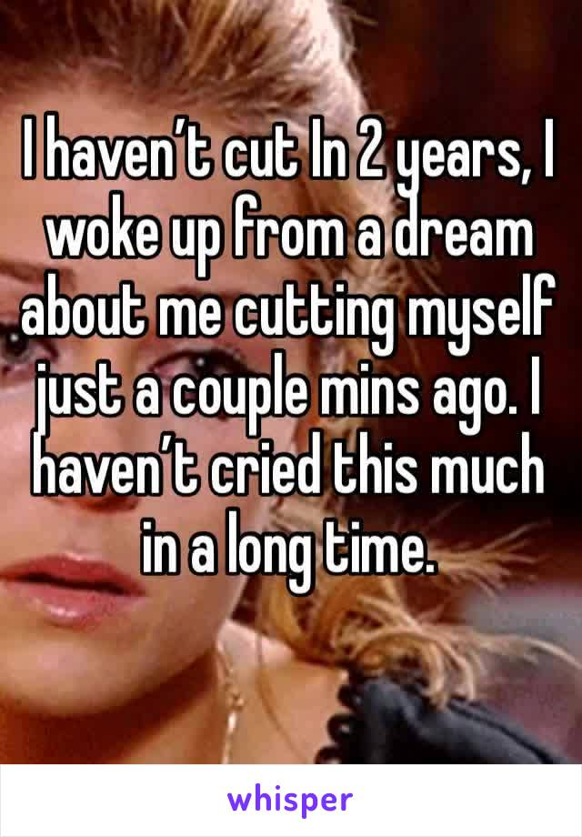 I haven't cut In 2 years, I woke up from a dream about me cutting myself just a couple mins ago. I haven't cried this much in a long time.