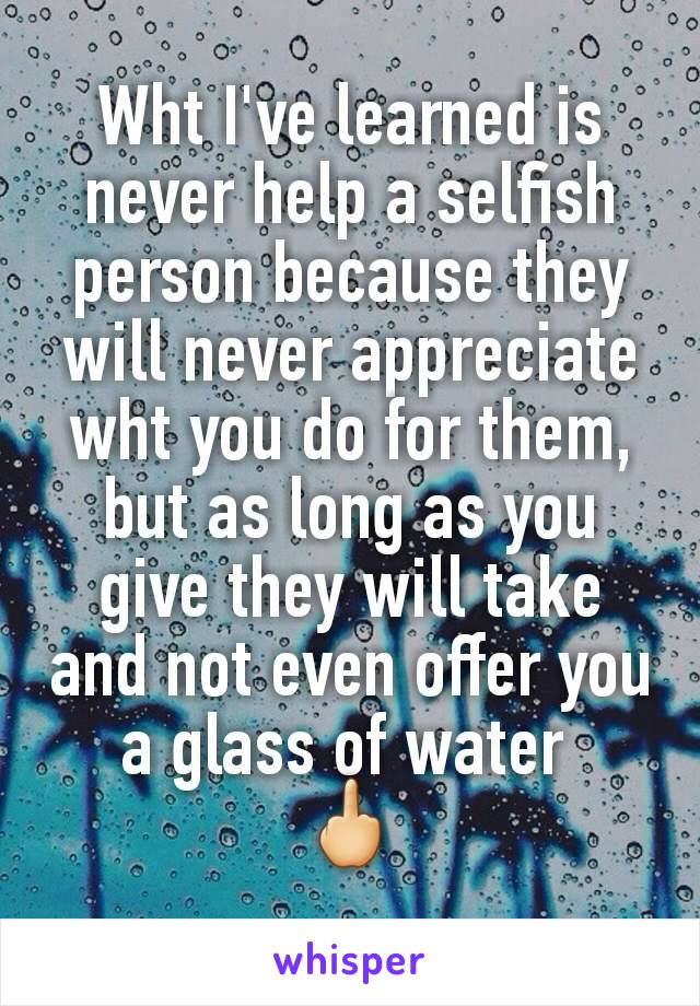 Wht I've learned is never help a selfish person because they will never appreciate wht you do for them, but as long as you give they will take and not even offer you a glass of water  🖕