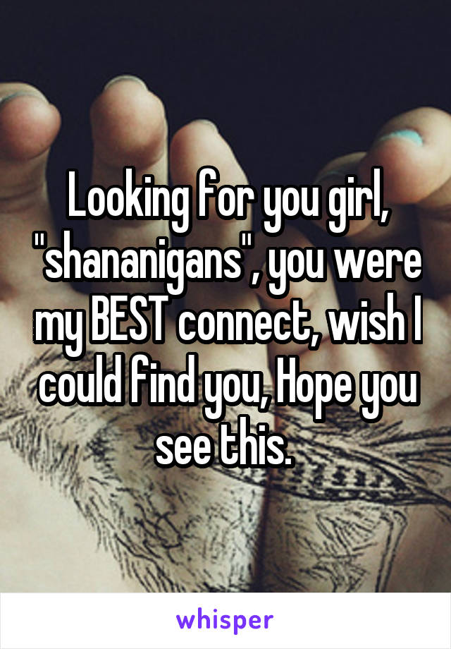 """Looking for you girl, """"shananigans"""", you were my BEST connect, wish I could find you, Hope you see this."""