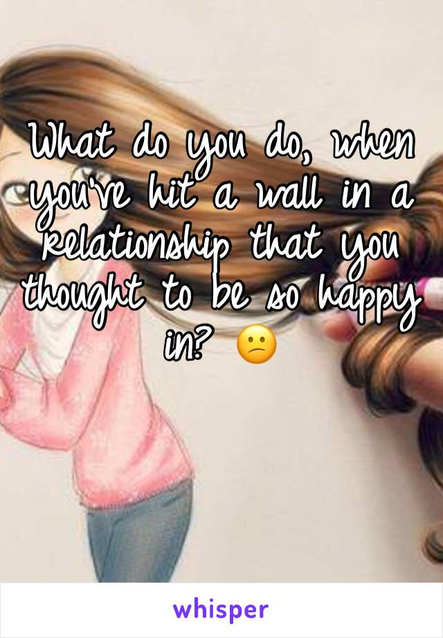 What do you do, when you've hit a wall in a relationship that you thought to be so happy in? 😕