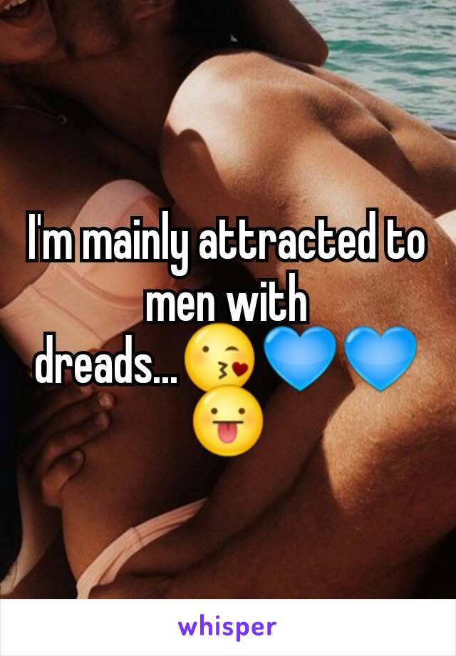 I'm mainly attracted to men with dreads...😘💙💙😛