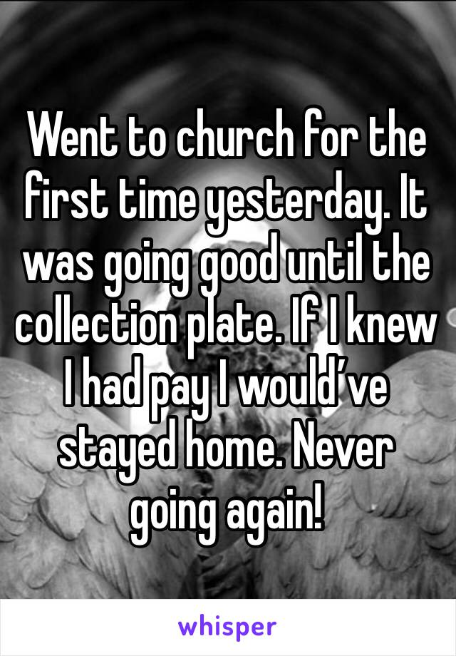 Went to church for the first time yesterday. It was going good until the collection plate. If I knew I had pay I would've stayed home. Never going again!