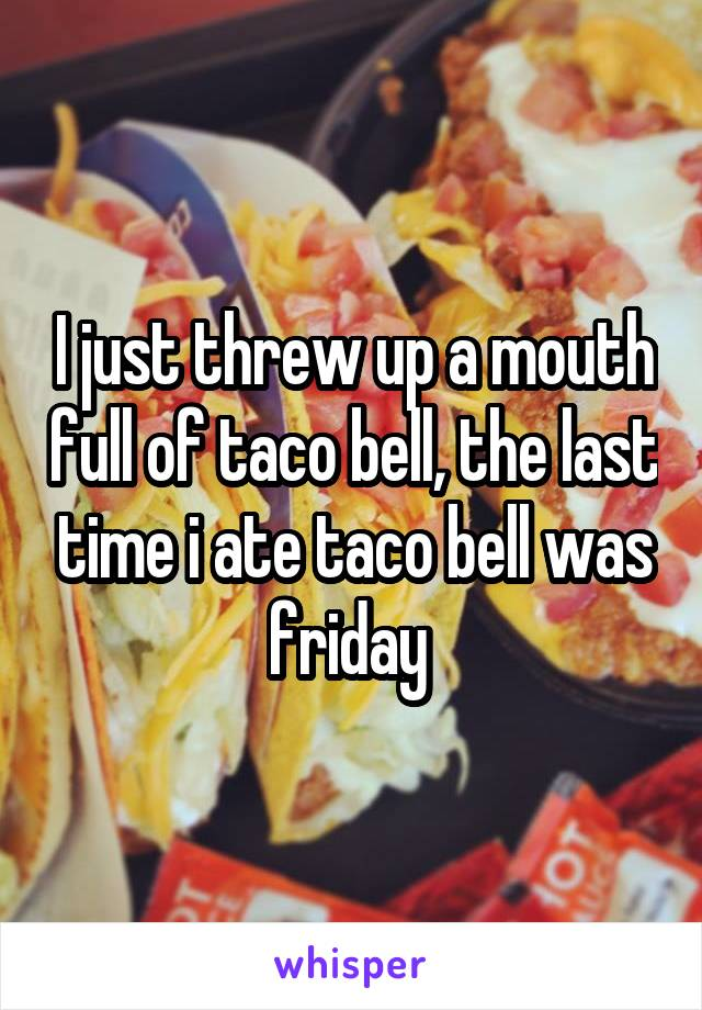 I just threw up a mouth full of taco bell, the last time i ate taco bell was friday
