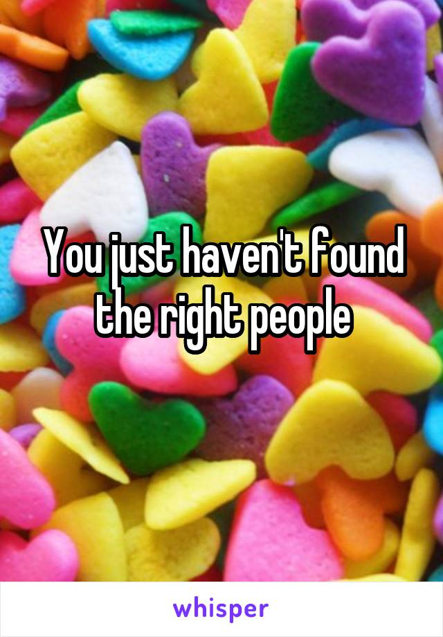You just haven't found the right people