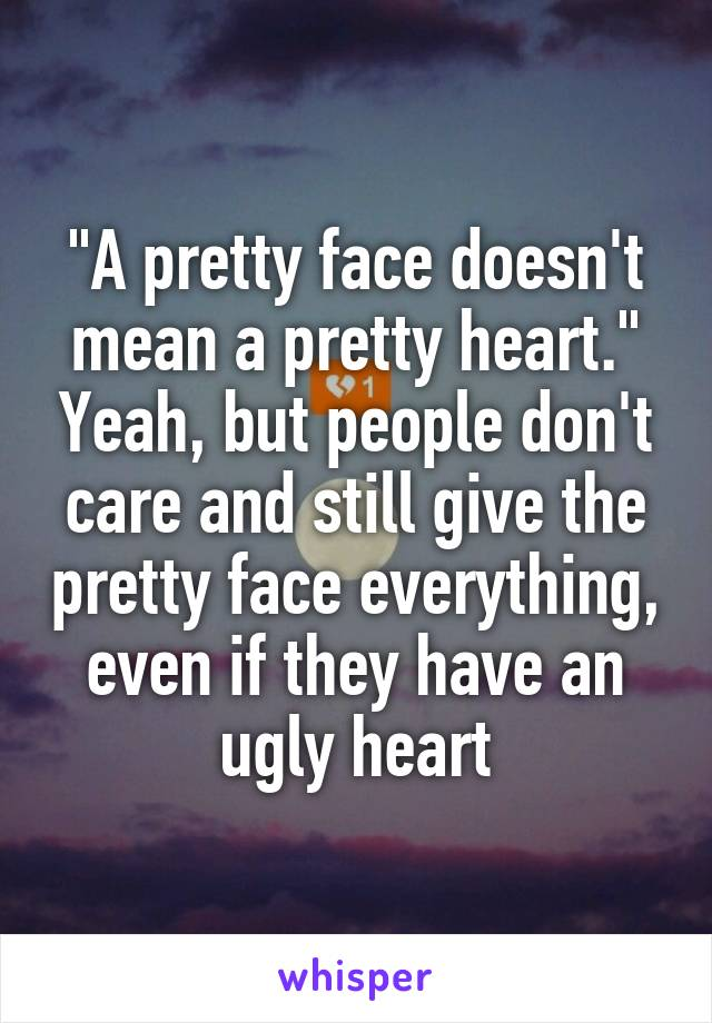 """A pretty face doesn't mean a pretty heart."" Yeah, but people don't care and still give the pretty face everything, even if they have an ugly heart"