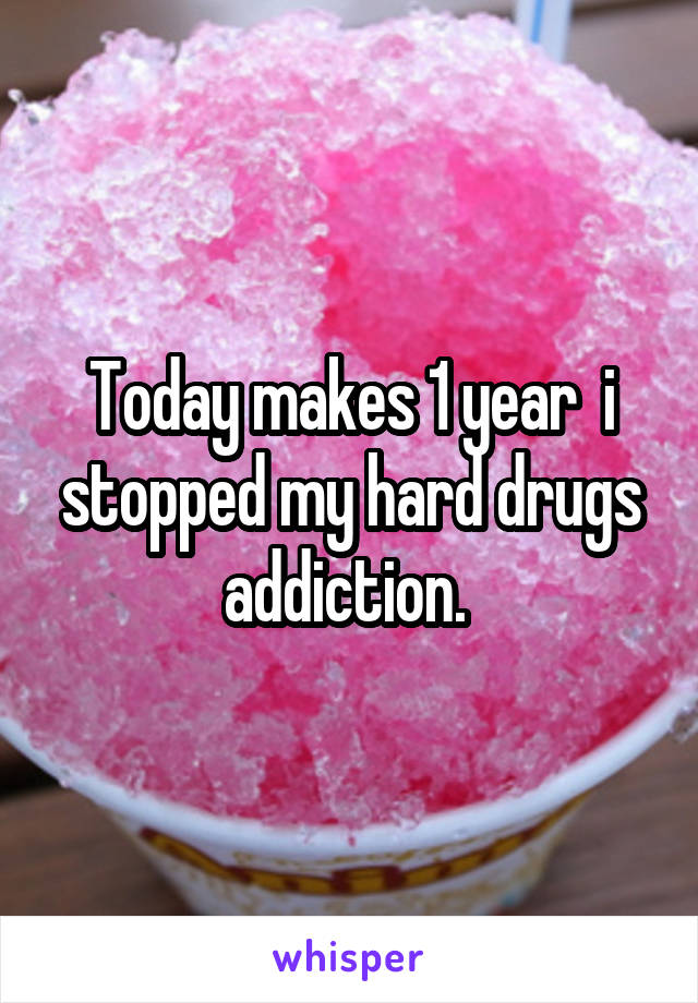Today makes 1 year  i stopped my hard drugs addiction.