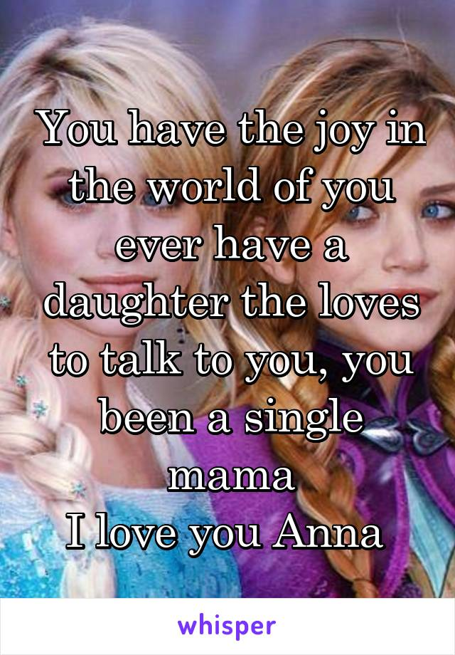 You have the joy in the world of you ever have a daughter the loves to talk to you, you been a single mama I love you Anna