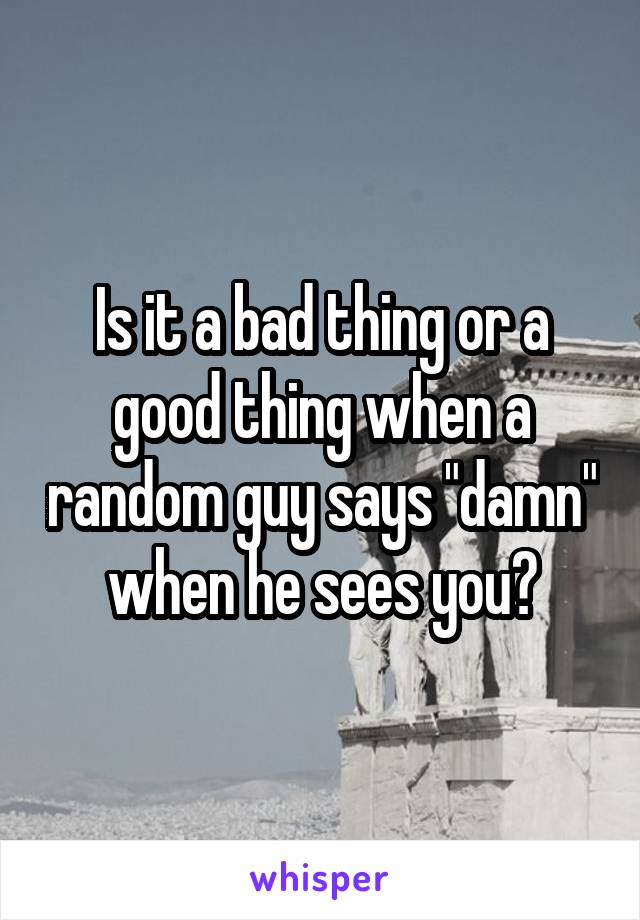 "Is it a bad thing or a good thing when a random guy says ""damn"" when he sees you?"