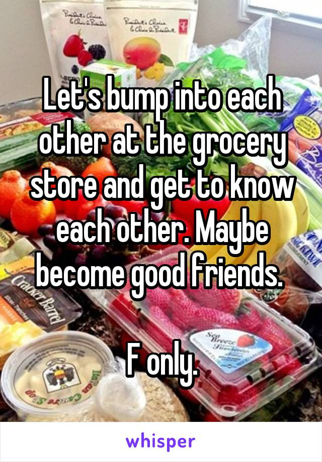 Let's bump into each other at the grocery store and get to know each other. Maybe become good friends.   F only.