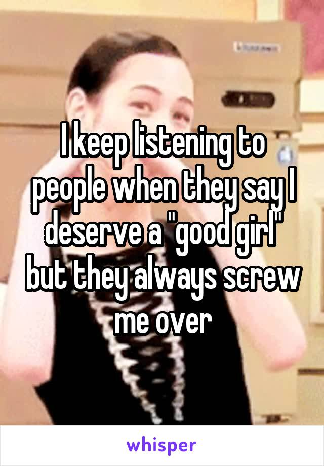 """I keep listening to people when they say I deserve a """"good girl"""" but they always screw me over"""